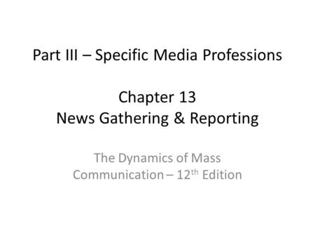 Part III – Specific Media Professions Chapter 13 News Gathering & Reporting The Dynamics of Mass Communication – 12 th Edition.