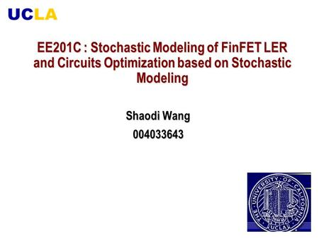 EE201C : Stochastic Modeling of FinFET LER and Circuits Optimization based on Stochastic Modeling Shaodi Wang 004033643.