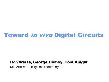 Toward in vivo Digital Circuits Ron Weiss, George Homsy, Tom Knight MIT Artificial Intelligence Laboratory.