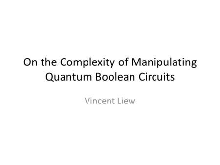 On the Complexity of Manipulating Quantum Boolean Circuits Vincent Liew.