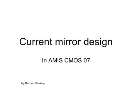 Current mirror design In AMIS CMOS 07 by Roman Prokop.