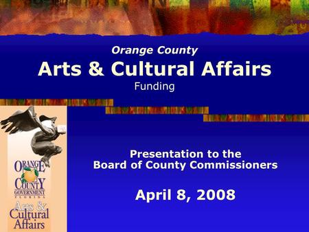 Orange County Arts & Cultural Affairs Funding Presentation to the Board of County Commissioners April 8, 2008.