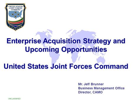 Enterprise Acquisition Strategy and Upcoming Opportunities United States Joint Forces Command Mr. Jeff Brunner Business Management Office Director, CAMO.