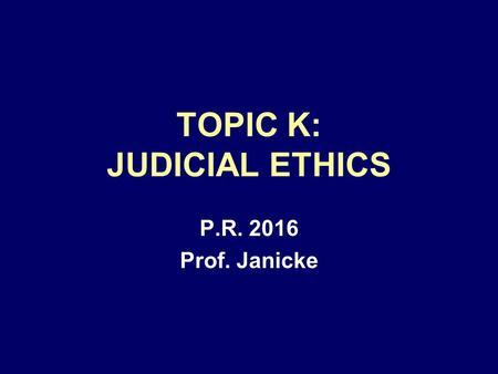 TOPIC K: JUDICIAL ETHICS P.R. 2016 Prof. Janicke.