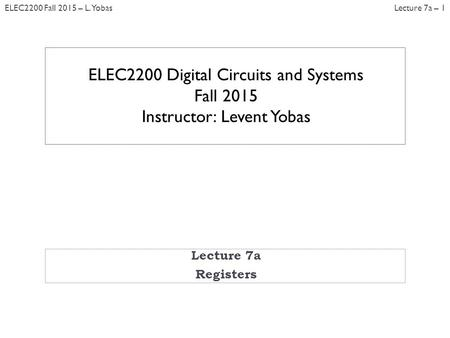 Lecture 7a – 1ELEC2200 Fall 2015 – L. Yobas Lecture 7a Registers ELEC2200 Digital Circuits and Systems Fall 2015 Instructor: Levent Yobas.