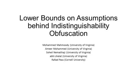 Lower Bounds on Assumptions behind Indistinguishability Obfuscation Mohammed Mahmoody (University of Virginia) Ameer Mohammed (University of Virginia)