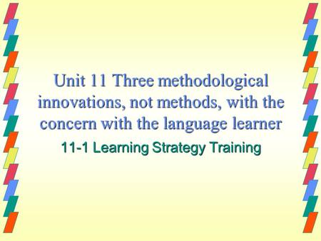 Unit 11 Three methodological innovations, not methods, with the concern with the language learner 11-1 Learning Strategy Training.