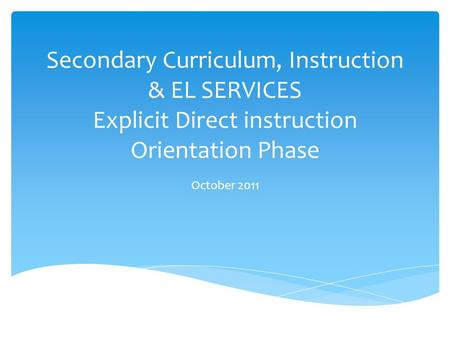 Secondary Curriculum, Instruction & EL SERVICES Explicit Direct instruction Orientation Phase October 2011.