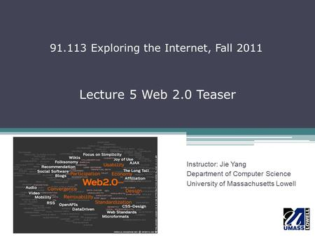 Lecture 5 Web 2.0 Teaser Instructor: Jie Yang Department of Computer Science University of Massachusetts Lowell 91.113 Exploring the Internet, Fall 2011.