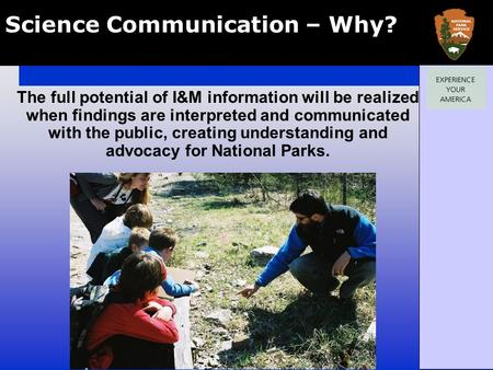 Science Communication – Why? The full potential of I&M information will be realized when findings are interpreted and communicated with the public, creating.