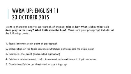 WARM UP: ENGLISH 11 23 OCTOBER 2015 Write a character analysis paragraph of Enrique. Who is he? What is like? What role does play in the story? What traits.