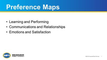 ©2015 Milwaukee Public Schools 1 Preference Maps Learning and Performing Communications and Relationships Emotions and Satisfaction.