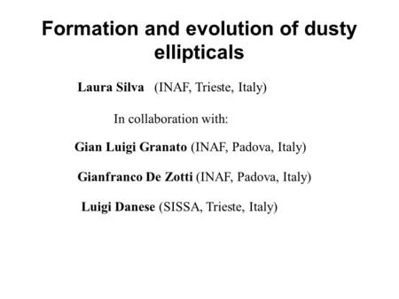 Formation and evolution of dusty ellipticals Laura Silva (INAF, Trieste, Italy) Gian Luigi Granato (INAF, Padova, Italy) Gianfranco De Zotti (INAF, Padova,