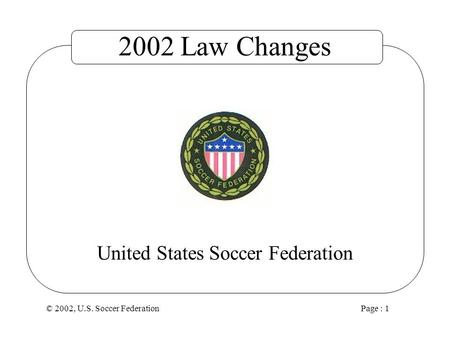 © 2002, U.S. Soccer Federation Page : 1 United States Soccer Federation 2002 Law Changes.