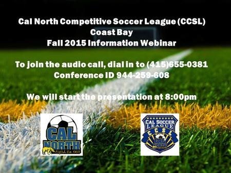 To join the audio call, dial in to (415) 655-0381 Conference ID 944-259-608 Cal North Competitive Soccer League (CCSL) Coast Bay Fall 2015 Information.