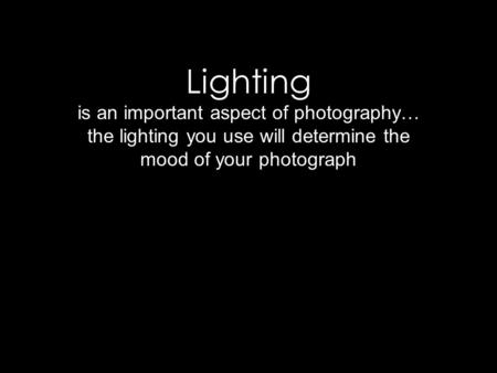 Lighting is an important aspect of photography… the lighting you use will determine the mood of your photograph.