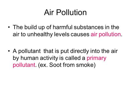 Air Pollution The build up of harmful substances in the air to unhealthy levels causes air pollution. A pollutant that is put directly into the air by.