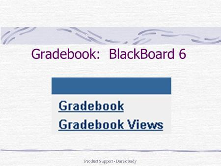 Product Support - Darek Sady Gradebook: BlackBoard 6.