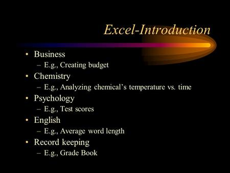 Excel-Introduction Business –E.g., Creating budget Chemistry –E.g., Analyzing chemical's temperature vs. time Psychology –E.g., Test scores English –E.g.,