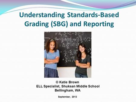 Understanding Standards-Based Grading (SBG) and Reporting © Katie Brown ELL Specialist, Shuksan Middle School Bellingham, WA September, 2013.