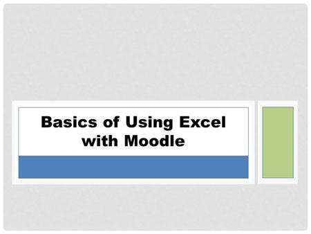Basics of Using Excel with Moodle. Remember Excel?