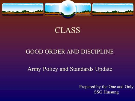 CLASS GOOD ORDER AND DISCIPLINE Army Policy and Standards Update Prepared by the One and Only SSG Hussung.