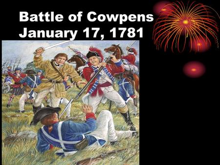 Battle of Cowpens January 17, 1781.. Mr. President why should a museum be built to honor the Battle of Cowpens? Because of this historically important.