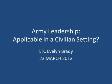 Army Leadership: Applicable in a Civilian Setting? LTC Evelyn Brady 23 MARCH 2012.