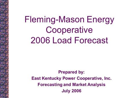 Fleming-Mason Energy Cooperative 2006 Load Forecast Prepared by: East Kentucky Power Cooperative, Inc. Forecasting and Market Analysis July 2006.