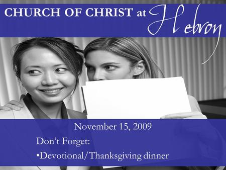 CHURCH OF CHRIST at November 15, 2009 Don't Forget: Devotional/Thanksgiving dinner Hebron.