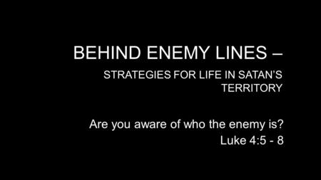 BEHIND ENEMY LINES – STRATEGIES FOR LIFE IN SATAN'S TERRITORY Are you aware of who the enemy is? Luke 4:5 - 8.