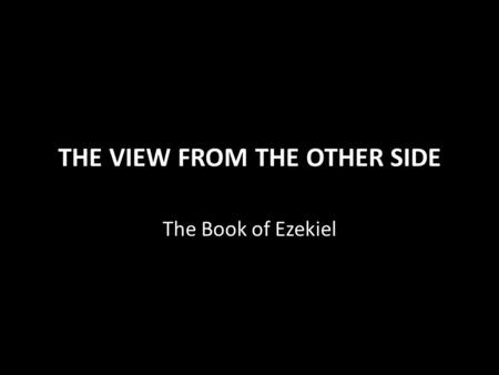 THE VIEW FROM THE OTHER SIDE The Book of Ezekiel.
