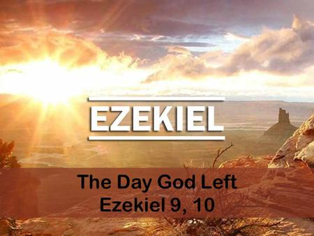 "The Day God Left Ezekiel 9, 10. Ezekiel 9:1 1 Then I heard him call out in a loud voice, ""Bring the guards of the city here, each with a weapon in his."