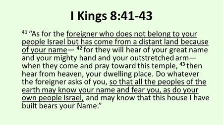 "I Kings 8:41-43 41 ""As for the foreigner who does not belong to your people Israel but has come from a distant land because of your name— 42 for they will."