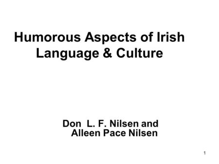 1 Humorous Aspects of Irish Language & Culture Don L. F. Nilsen and Alleen Pace Nilsen.