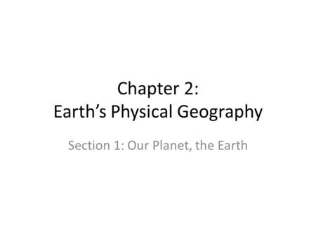 Chapter 2: Earth's Physical Geography Section 1: Our Planet, the Earth.