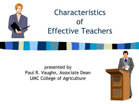 Characteristics of Effective Teachers presented by Paul R. Vaughn, Associate Dean UMC College of Agriculture.