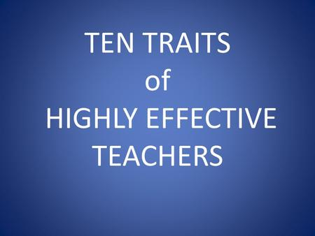 TEN TRAITS of HIGHLY EFFECTIVE TEACHERS. PERSONAL TRAITS THAT INDICATE CHARACTER: WHAT A TEACHER IS.
