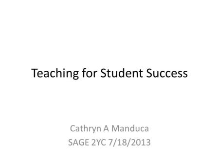 Teaching for Student Success Cathryn A Manduca SAGE 2YC 7/18/2013.