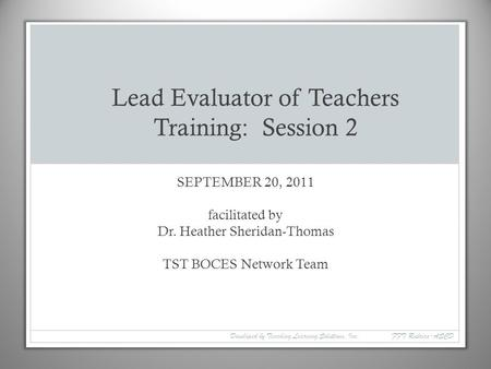 SEPTEMBER 20, 2011 facilitated by Dr. Heather Sheridan-Thomas TST BOCES Network Team Lead Evaluator of Teachers Training: Session 2 Developed by Teaching.