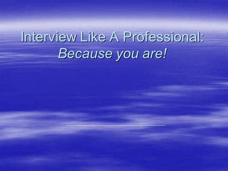 Interview Like A Professional: Because you are!. First Impression: Established in 7-30 seconds  Professional appearance –What to avoid:  Flip-flops.