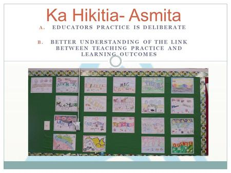 A. EDUCATORS PRACTICE IS DELIBERATE B. BETTER UNDERSTANDING OF THE LINK BETWEEN TEACHING PRACTICE AND LEARNING OUTCOMES Ka Hikitia- Asmita.