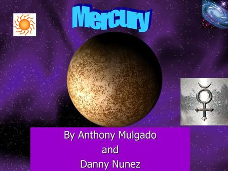 By Anthony Mulgado and Danny Nunez. Mercury's History Mercury is the planet nearest the Sun. Mercury looks like the moon at first glance and looks crescent.