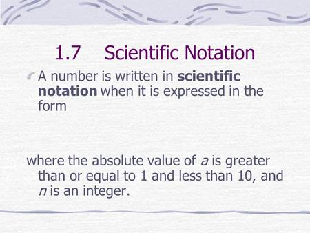 1.7 Scientific Notation A number is written in scientific notation when it is expressed in the form where the absolute value of a is greater than or equal.