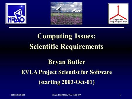 Bryan ButlerEAC meeting 2003-Sep-091 Computing Issues: Scientific Requirements Bryan Butler EVLA Project Scientist for Software (starting 2003-Oct-01)