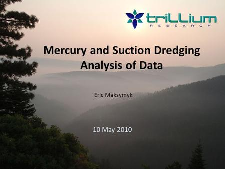 Mercury and Suction Dredging Analysis of Data 10 May 2010 Eric Maksymyk.