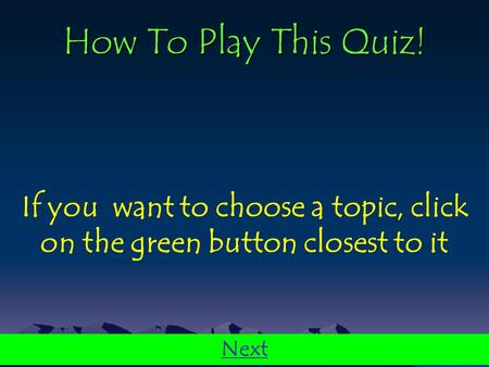 How To Play This Quiz! If you want to choose a topic, click on the green button closest to it Next.