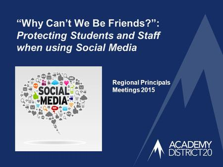 """Why Can't We Be Friends?"": Protecting Students and Staff when using Social Media Regional Principals Meetings 2015."