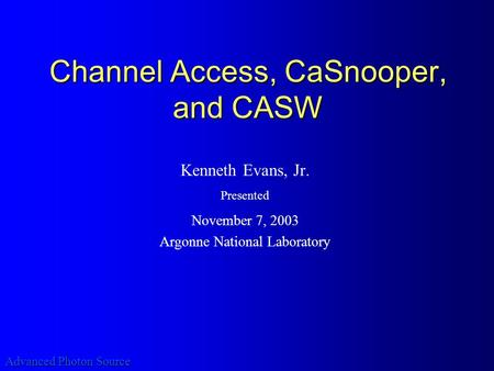 Advanced Photon Source Channel Access, CaSnooper, and CASW Kenneth Evans, Jr. Presented November 7, 2003 Argonne National Laboratory.