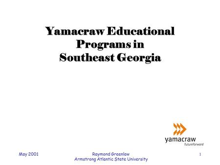May 2001Raymond Greenlaw Armstrong Atlantic State University 1 Yamacraw Educational Programs in Southeast Georgia.